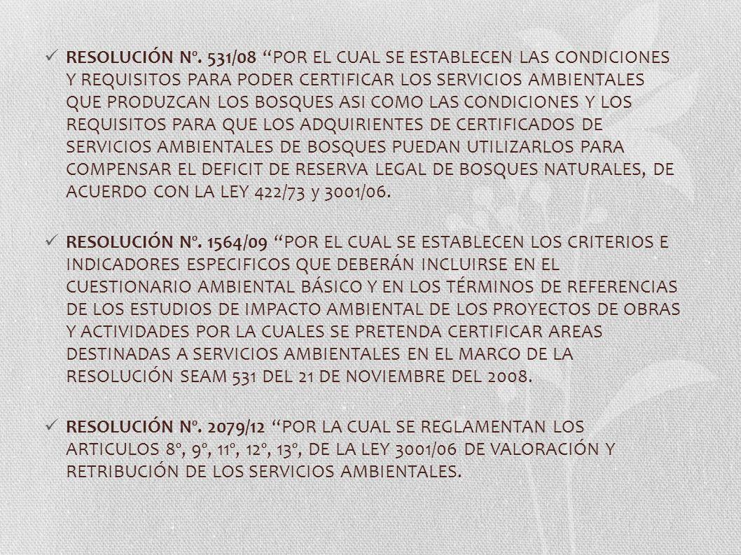 RESOLUCIÓN Nº. 531/08 POR EL CUAL SE ESTABLECEN LAS CONDICIONES Y REQUISITOS PARA PODER CERTIFICAR LOS SERVICIOS AMBIENTALES QUE PRODUZCAN LOS BOSQUES ASI COMO LAS CONDICIONES Y LOS REQUISITOS PARA QUE LOS ADQUIRIENTES DE CERTIFICADOS DE SERVICIOS AMBIENTALES DE BOSQUES PUEDAN UTILIZARLOS PARA COMPENSAR EL DEFICIT DE RESERVA LEGAL DE BOSQUES NATURALES, DE ACUERDO CON LA LEY 422/73 y 3001/06.
