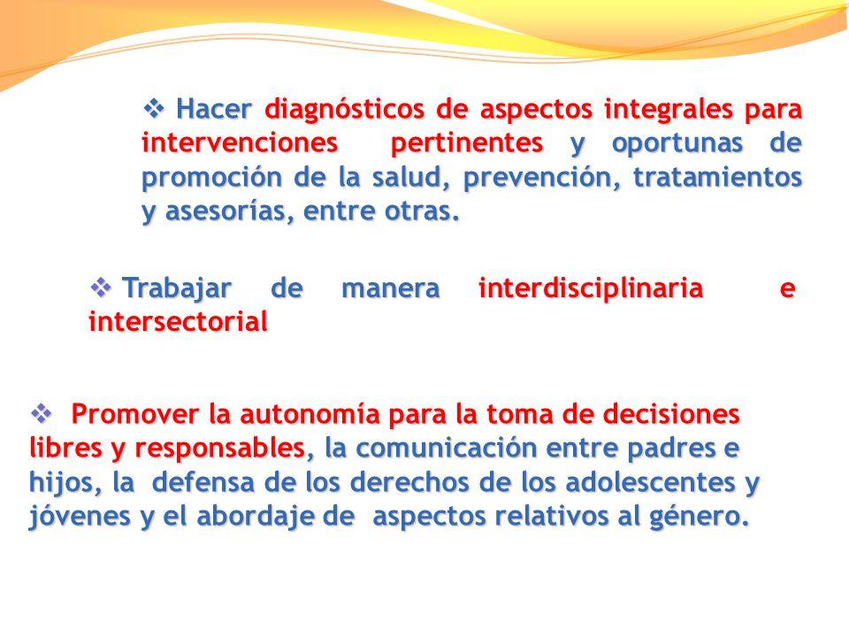 Hacer diagnósticos de aspectos integrales para intervenciones pertinentes y oportunas de promoción de la salud, prevención, tratamientos y asesorías, entre otras.
