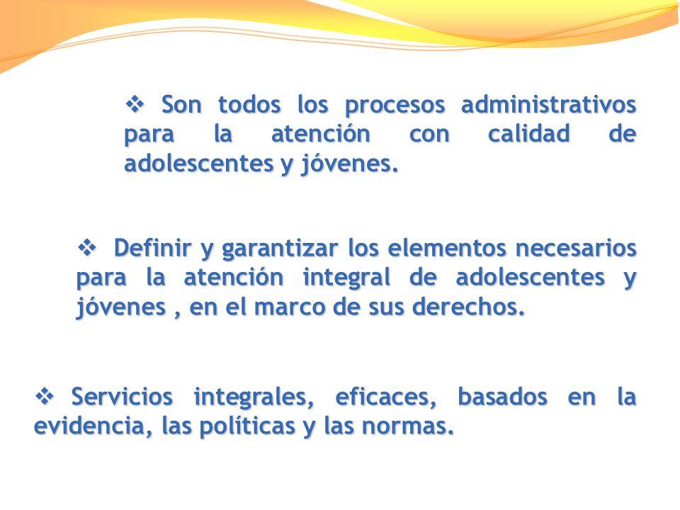 Son todos los procesos administrativos para la atención con calidad de adolescentes y jóvenes.