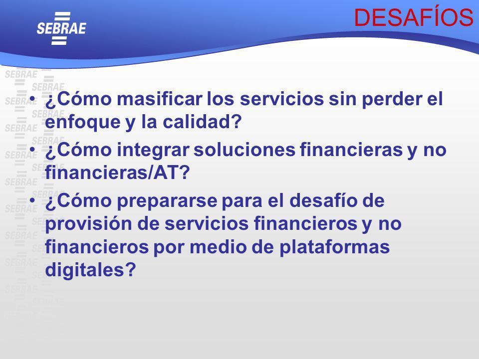 DESAFÍOS ¿Cómo masificar los servicios sin perder el enfoque y la calidad ¿Cómo integrar soluciones financieras y no financieras/AT