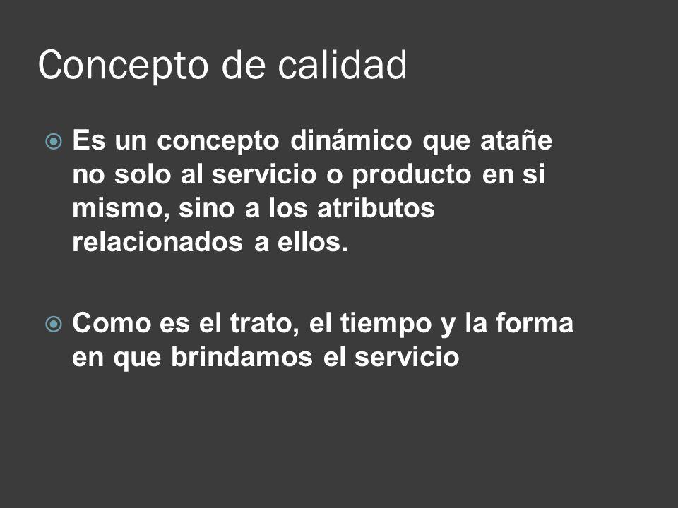 Concepto de calidad Es un concepto dinámico que atañe no solo al servicio o producto en si mismo, sino a los atributos relacionados a ellos.