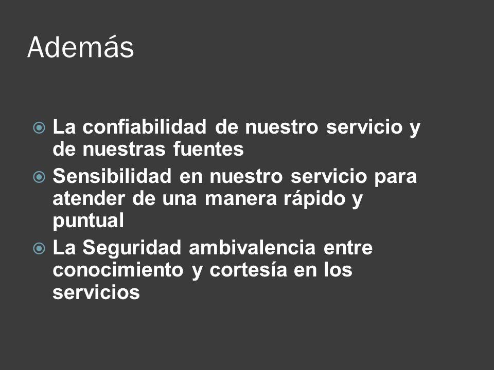 Además La confiabilidad de nuestro servicio y de nuestras fuentes