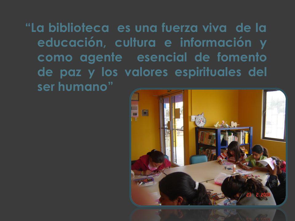 La biblioteca es una fuerza viva de la educación, cultura e información y como agente esencial de fomento de paz y los valores espirituales del ser humano