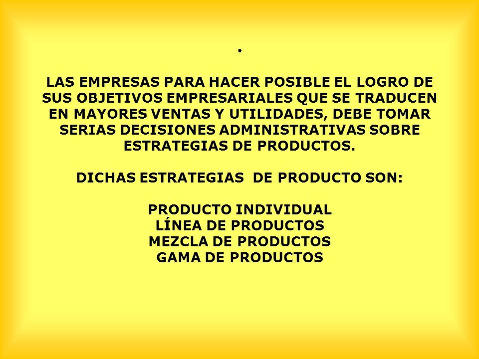 LAS EMPRESAS PARA HACER POSIBLE EL LOGRO DE SUS OBJETIVOS EMPRESARIALES QUE SE TRADUCEN EN MAYORES VENTAS Y UTILIDADES, DEBE TOMAR SERIAS DECISIONES ADMINISTRATIVAS SOBRE ESTRATEGIAS DE PRODUCTOS.