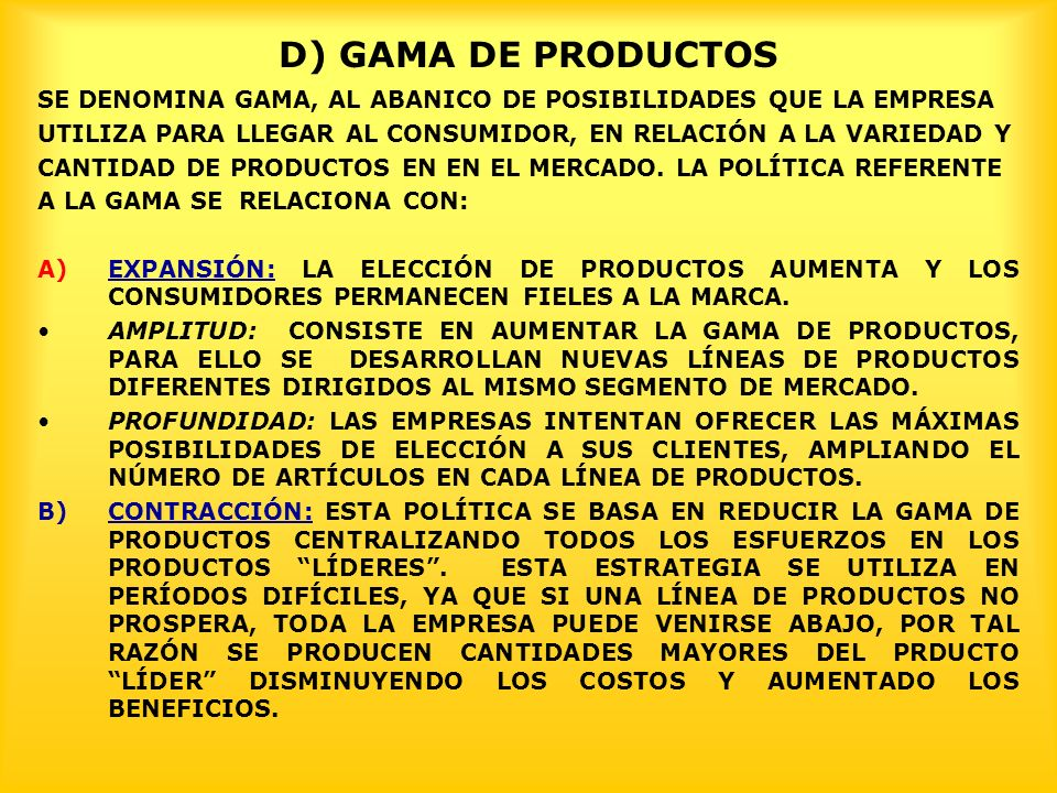 D) GAMA DE PRODUCTOS SE DENOMINA GAMA, AL ABANICO DE POSIBILIDADES QUE LA EMPRESA. UTILIZA PARA LLEGAR AL CONSUMIDOR, EN RELACIÓN A LA VARIEDAD Y.