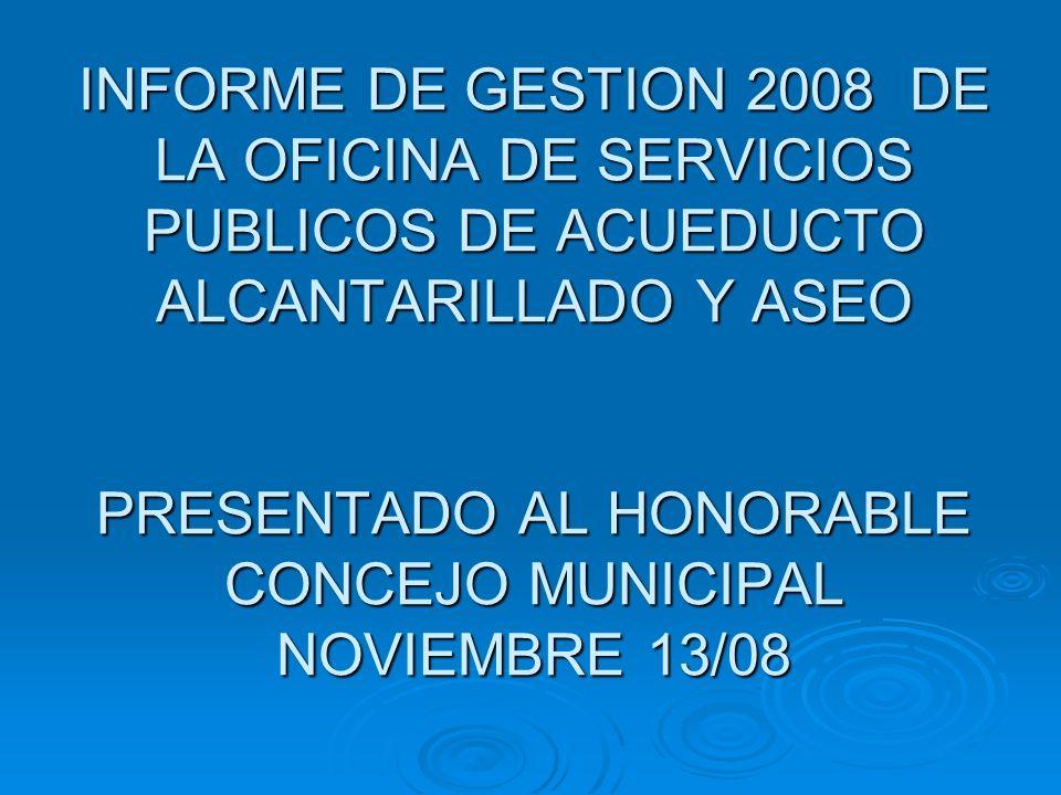 INFORME DE GESTION 2008 DE LA OFICINA DE SERVICIOS PUBLICOS DE ACUEDUCTO ALCANTARILLADO Y ASEO PRESENTADO AL HONORABLE CONCEJO MUNICIPAL NOVIEMBRE 13/08