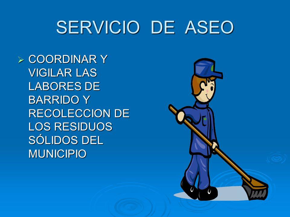 SERVICIO DE ASEO COORDINAR Y VIGILAR LAS LABORES DE BARRIDO Y RECOLECCION DE LOS RESIDUOS SÓLIDOS DEL MUNICIPIO.
