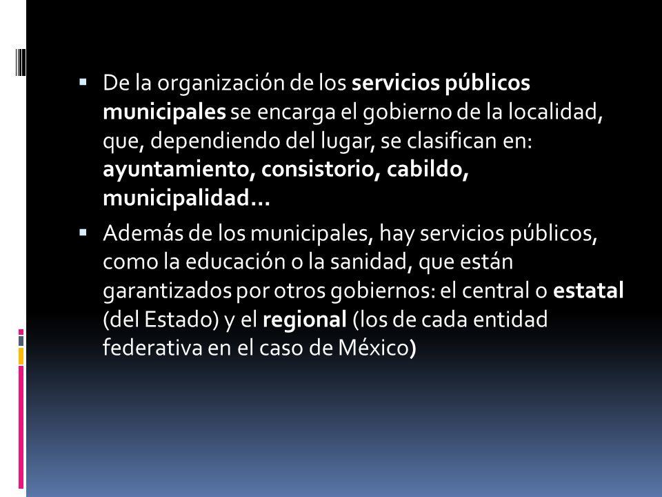 De la organización de los servicios públicos municipales se encarga el gobierno de la localidad, que, dependiendo del lugar, se clasifican en: ayuntamiento, consistorio, cabildo, municipalidad...