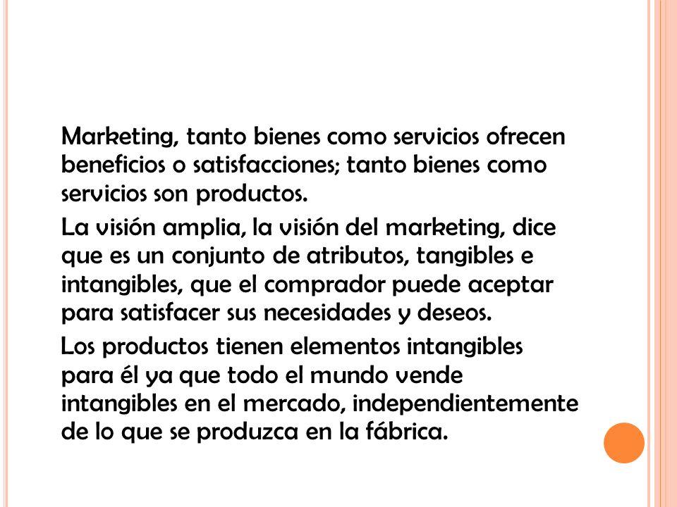 Marketing, tanto bienes como servicios ofrecen beneficios o satisfacciones; tanto bienes como servicios son productos.