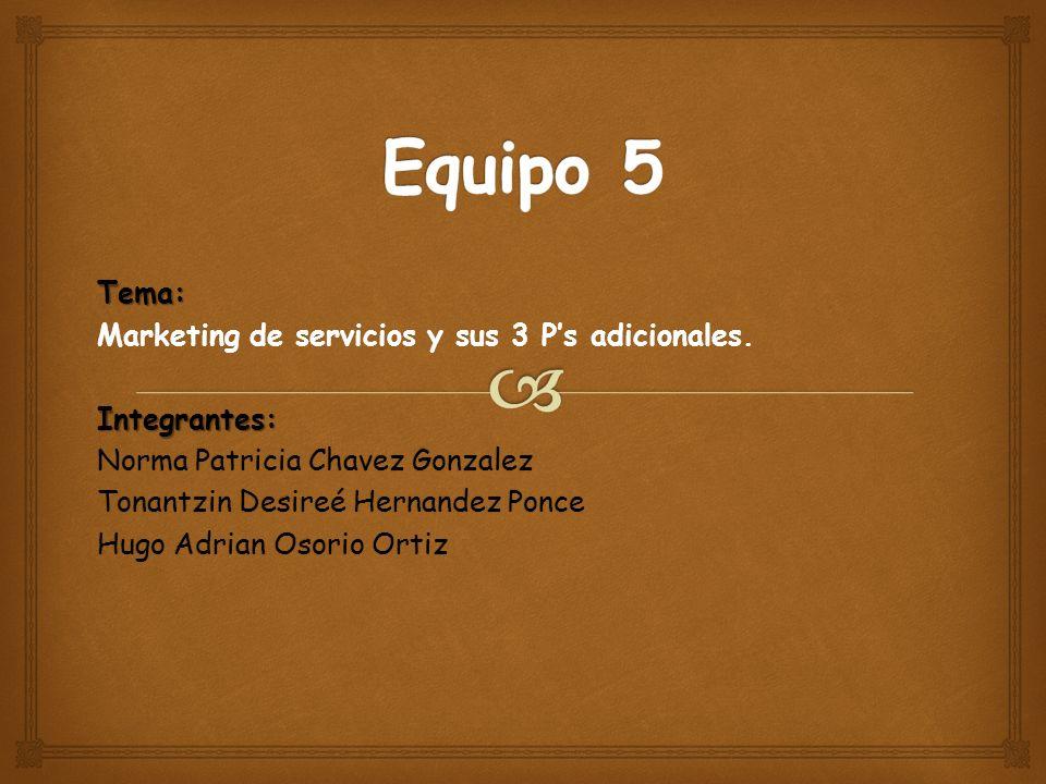 Equipo 5 Tema: Marketing de servicios y sus 3 P's adicionales.