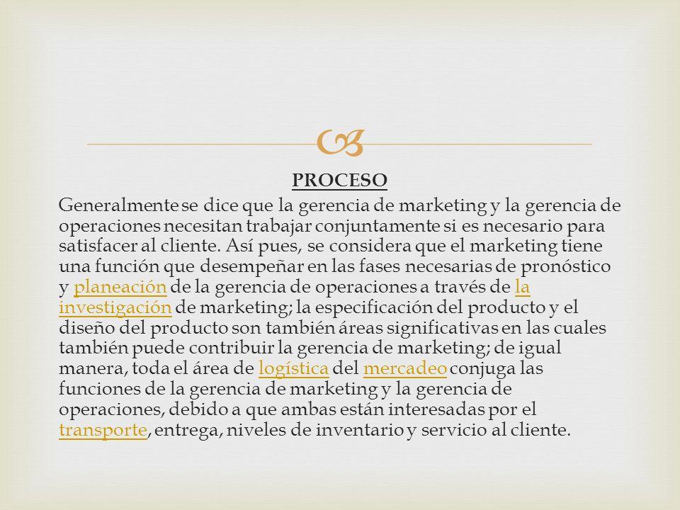 PROCESO Generalmente se dice que la gerencia de marketing y la gerencia de operaciones necesitan trabajar conjuntamente si es necesario para satisfacer al cliente.
