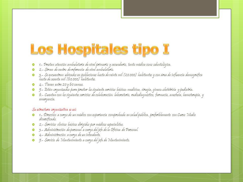 Los Hospitales tipo I 1.- Prestan atención ambulatoria de nivel primario y secundario, tanto médica cono odontológica.