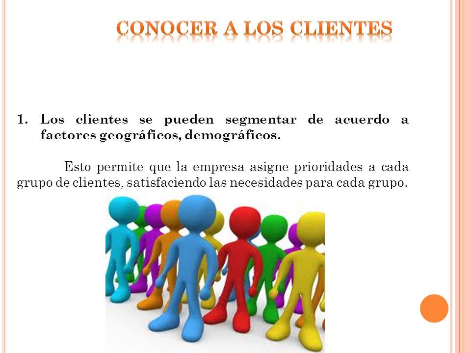 CONOCER A LOS CLIENTES Los clientes se pueden segmentar de acuerdo a factores geográficos, demográficos.