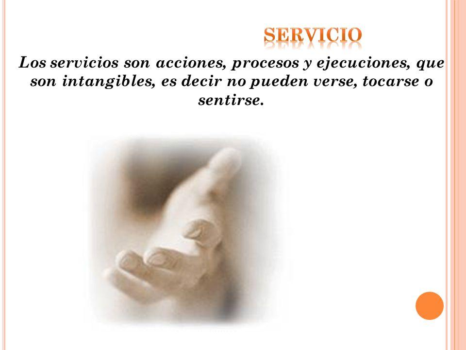 servicio Los servicios son acciones, procesos y ejecuciones, que son intangibles, es decir no pueden verse, tocarse o sentirse.