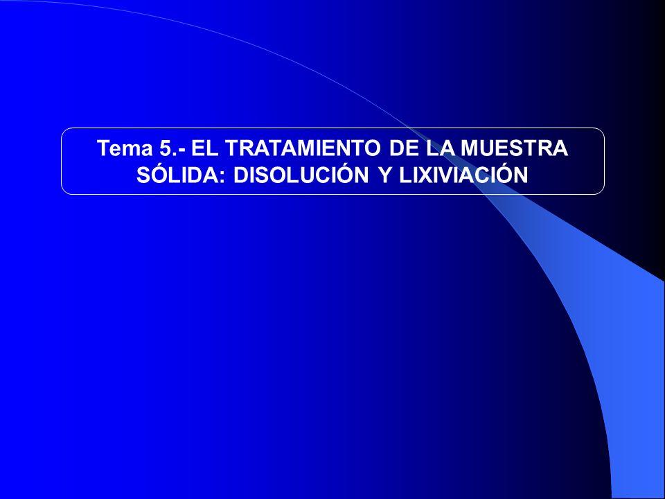 Tema 5.- EL TRATAMIENTO DE LA MUESTRA SÓLIDA: DISOLUCIÓN Y LIXIVIACIÓN