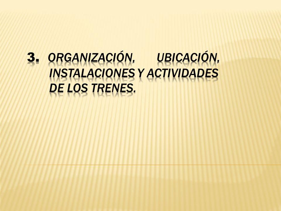3. Organización, ubicación, instalaciones y actividades de los trenes.