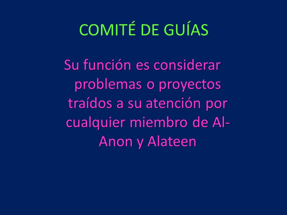 COMITÉ DE GUÍAS Su función es considerar problemas o proyectos traídos a su atención por cualquier miembro de Al-Anon y Alateen.