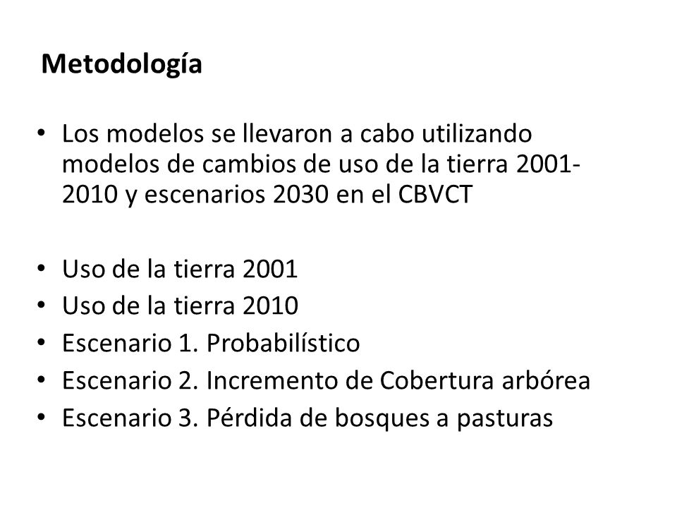 Metodología Los modelos se llevaron a cabo utilizando modelos de cambios de uso de la tierra 2001-2010 y escenarios 2030 en el CBVCT.