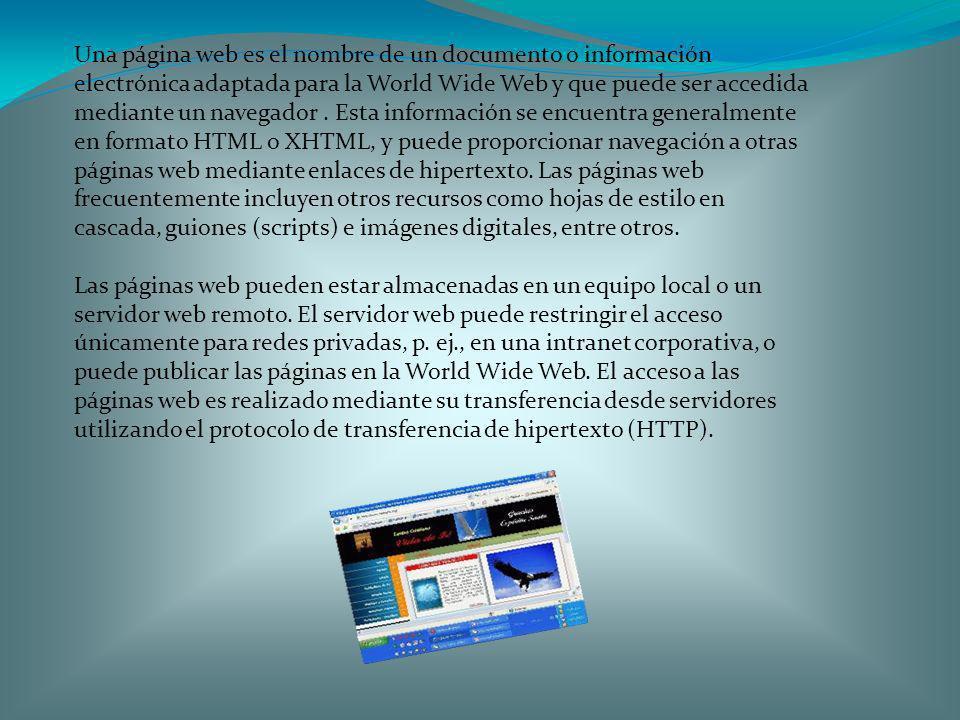 Una página web es el nombre de un documento o información electrónica adaptada para la World Wide Web y que puede ser accedida mediante un navegador . Esta información se encuentra generalmente en formato HTML o XHTML, y puede proporcionar navegación a otras páginas web mediante enlaces de hipertexto. Las páginas web frecuentemente incluyen otros recursos como hojas de estilo en cascada, guiones (scripts) e imágenes digitales, entre otros.