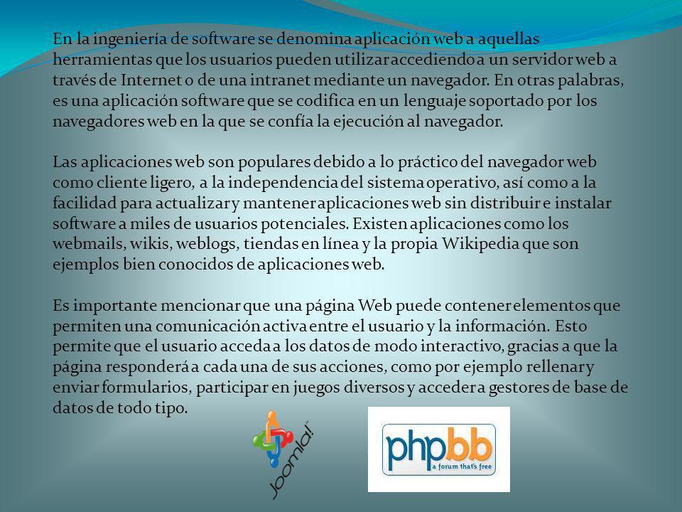 En la ingeniería de software se denomina aplicación web a aquellas herramientas que los usuarios pueden utilizar accediendo a un servidor web a través de Internet o de una intranet mediante un navegador. En otras palabras, es una aplicación software que se codifica en un lenguaje soportado por los navegadores web en la que se confía la ejecución al navegador.