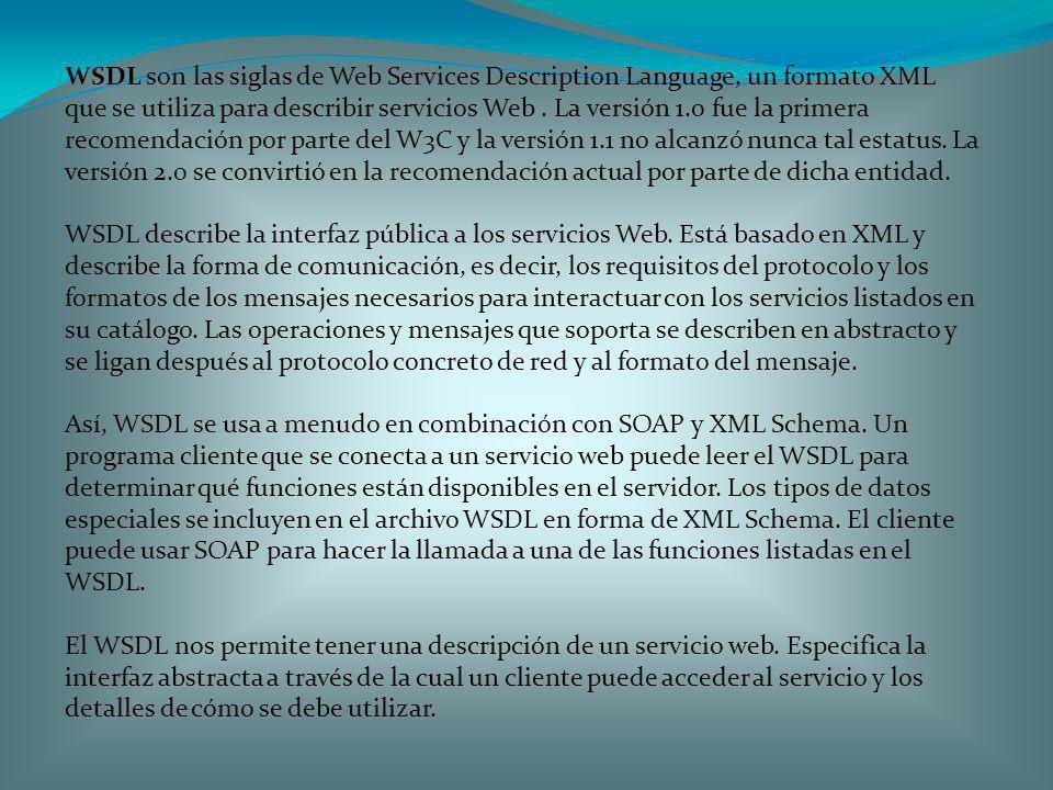 WSDL son las siglas de Web Services Description Language, un formato XML que se utiliza para describir servicios Web . La versión 1.0 fue la primera recomendación por parte del W3C y la versión 1.1 no alcanzó nunca tal estatus. La versión 2.0 se convirtió en la recomendación actual por parte de dicha entidad.