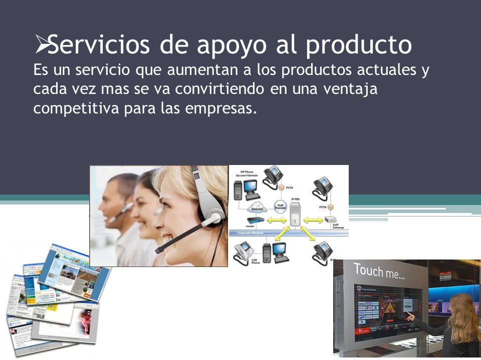 Servicios de apoyo al producto Es un servicio que aumentan a los productos actuales y cada vez mas se va convirtiendo en una ventaja competitiva para las empresas.