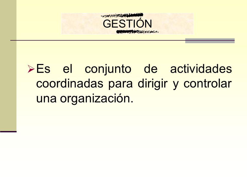 GESTIÓN Es el conjunto de actividades coordinadas para dirigir y controlar una organización.