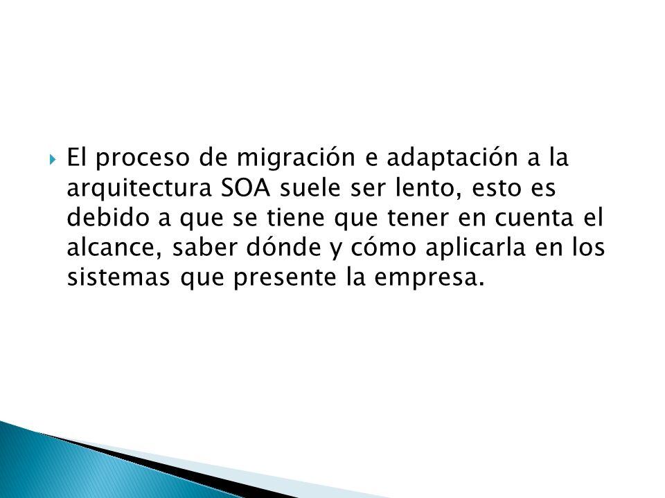 El proceso de migración e adaptación a la arquitectura SOA suele ser lento, esto es debido a que se tiene que tener en cuenta el alcance, saber dónde y cómo aplicarla en los sistemas que presente la empresa.