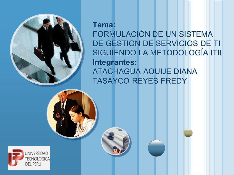 Tema: FORMULACIÓN DE UN SISTEMA DE GESTIÓN DE SERVICIOS DE TI SIGUIENDO LA METODOLOGÍA ITIL Integrantes: ATACHAGUA AQUIJE DIANA TASAYCO REYES FREDY