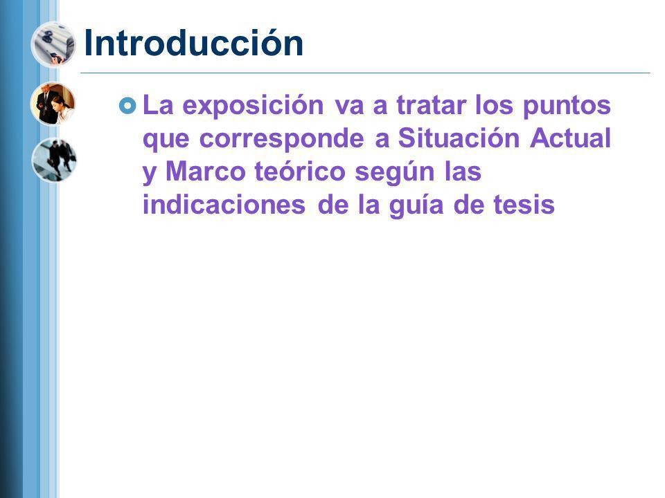 Introducción La exposición va a tratar los puntos que corresponde a Situación Actual y Marco teórico según las indicaciones de la guía de tesis.
