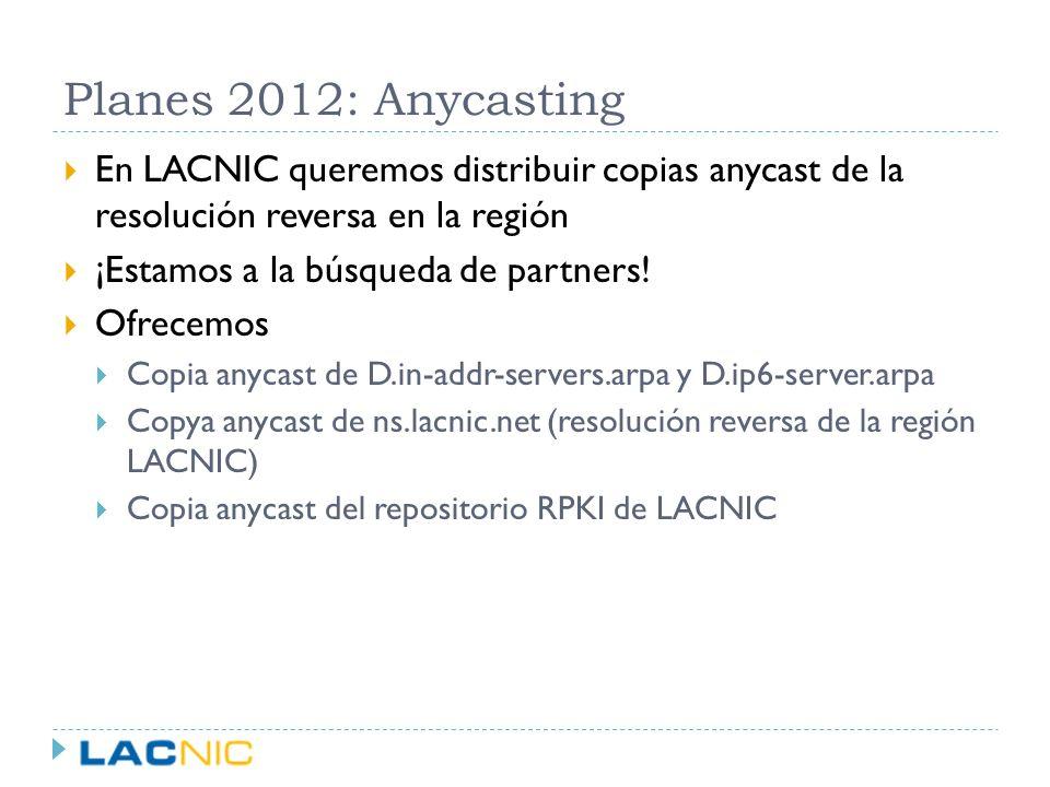 Planes 2012: Anycasting En LACNIC queremos distribuir copias anycast de la resolución reversa en la región.