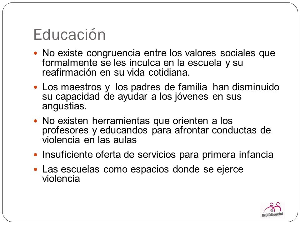 Educación No existe congruencia entre los valores sociales que formalmente se les inculca en la escuela y su reafirmación en su vida cotidiana.