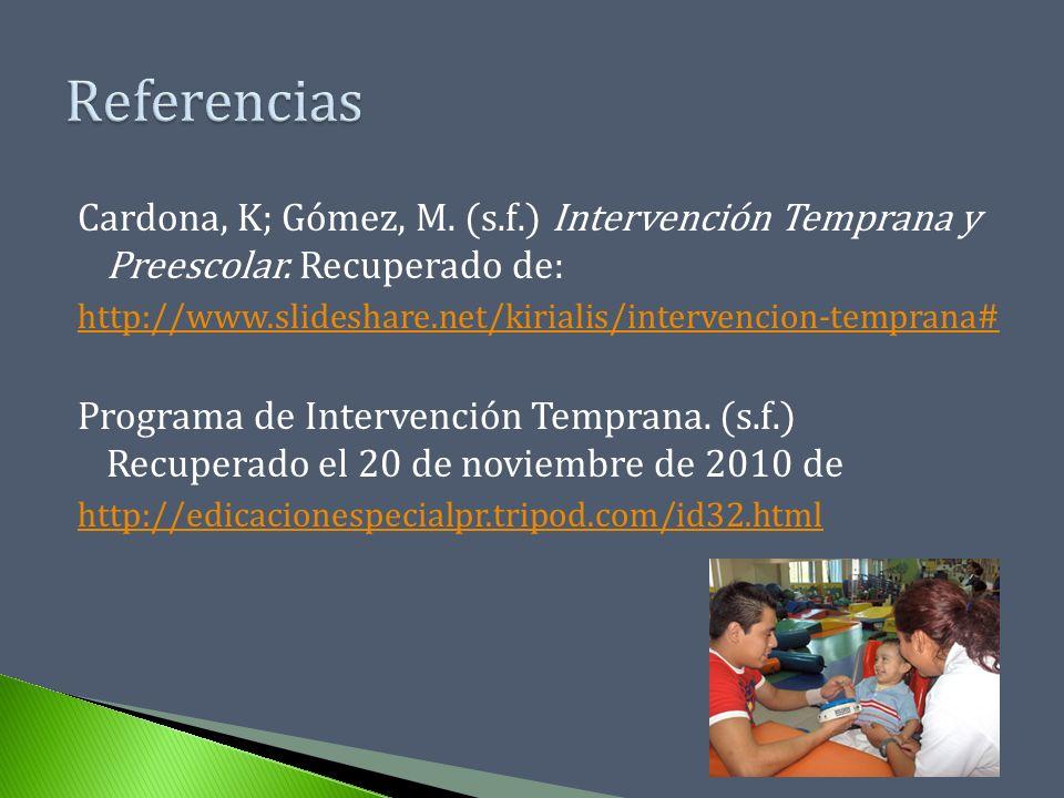 Referencias Cardona, K; Gómez, M. (s.f.) Intervención Temprana y Preescolar. Recuperado de: