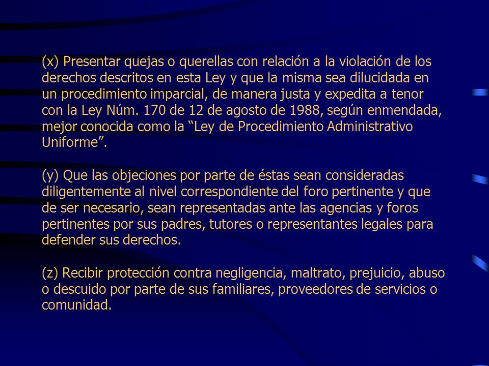 (x) Presentar quejas o querellas con relación a la violación de los derechos descritos en esta Ley y que la misma sea dilucidada en un procedimiento imparcial, de manera justa y expedita a tenor con la Ley Núm.