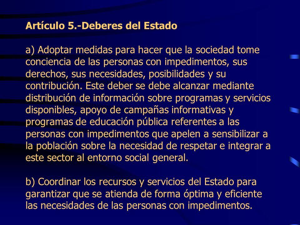 Artículo 5.-Deberes del Estado a) Adoptar medidas para hacer que la sociedad tome conciencia de las personas con impedimentos, sus derechos, sus necesidades, posibilidades y su contribución.
