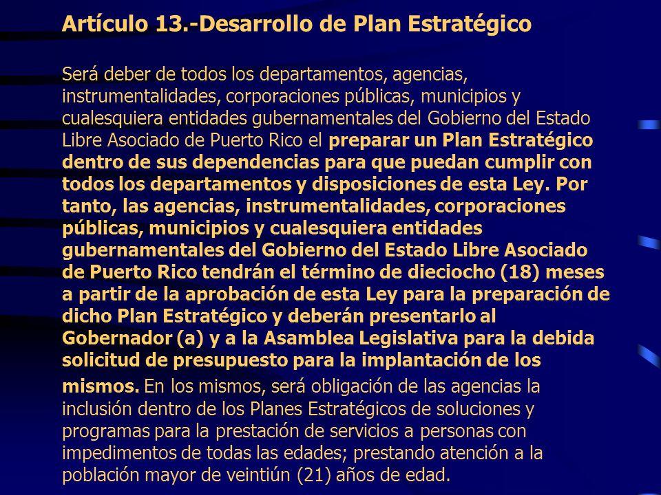 Artículo 13.-Desarrollo de Plan Estratégico Será deber de todos los departamentos, agencias, instrumentalidades, corporaciones públicas, municipios y cualesquiera entidades gubernamentales del Gobierno del Estado Libre Asociado de Puerto Rico el preparar un Plan Estratégico dentro de sus dependencias para que puedan cumplir con todos los departamentos y disposiciones de esta Ley.