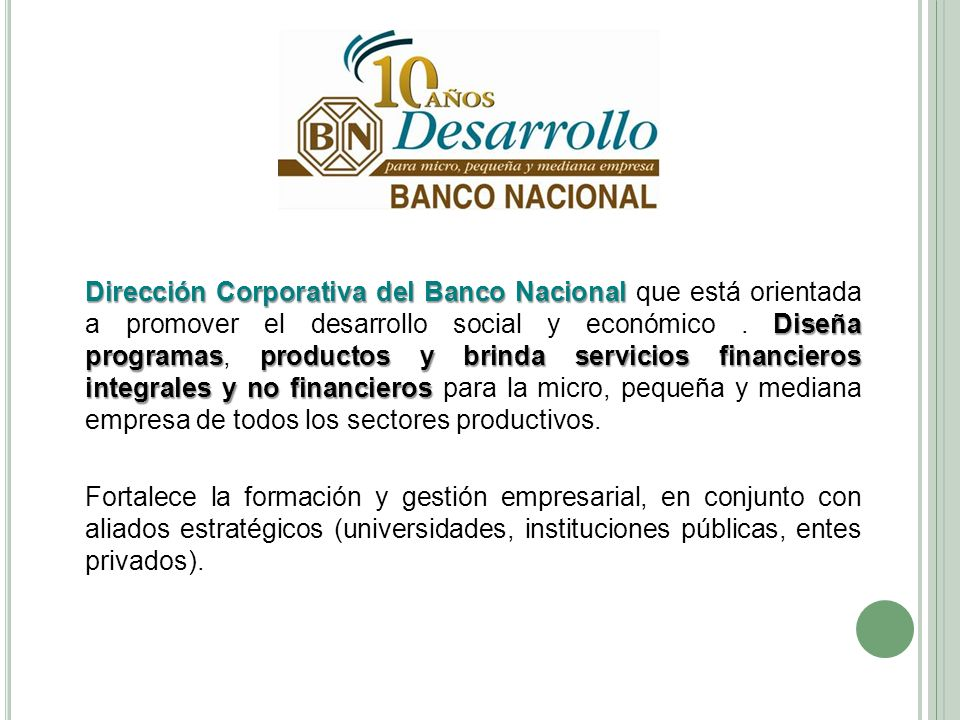 Dirección Corporativa del Banco Nacional que está orientada a promover el desarrollo social y económico . Diseña programas, productos y brinda servicios financieros integrales y no financieros para la micro, pequeña y mediana empresa de todos los sectores productivos.
