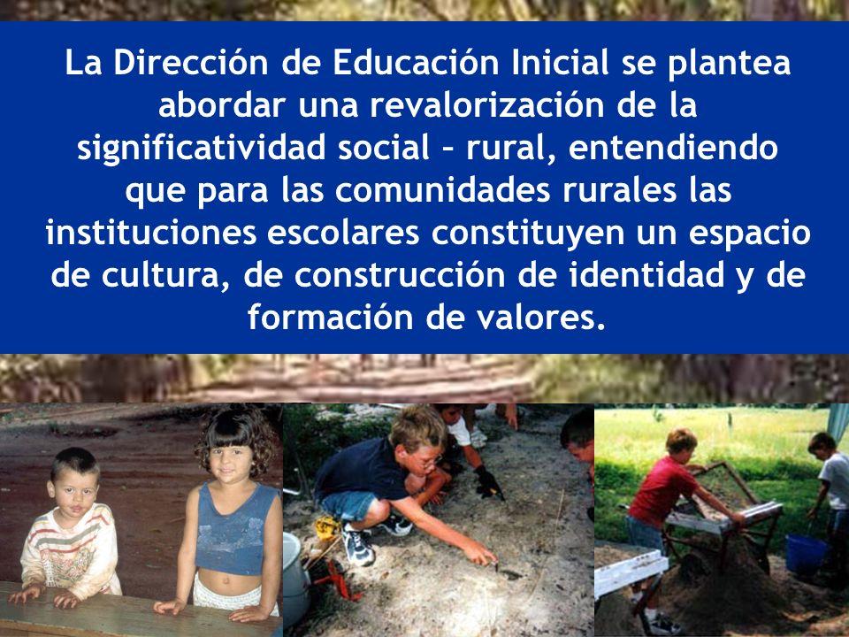 La Dirección de Educación Inicial se plantea abordar una revalorización de la significatividad social – rural, entendiendo que para las comunidades rurales las instituciones escolares constituyen un espacio de cultura, de construcción de identidad y de formación de valores.