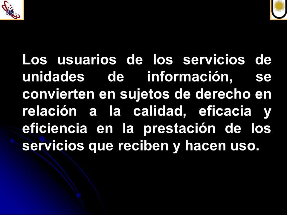 Los usuarios de los servicios de unidades de información, se convierten en sujetos de derecho en relación a la calidad, eficacia y eficiencia en la prestación de los servicios que reciben y hacen uso.