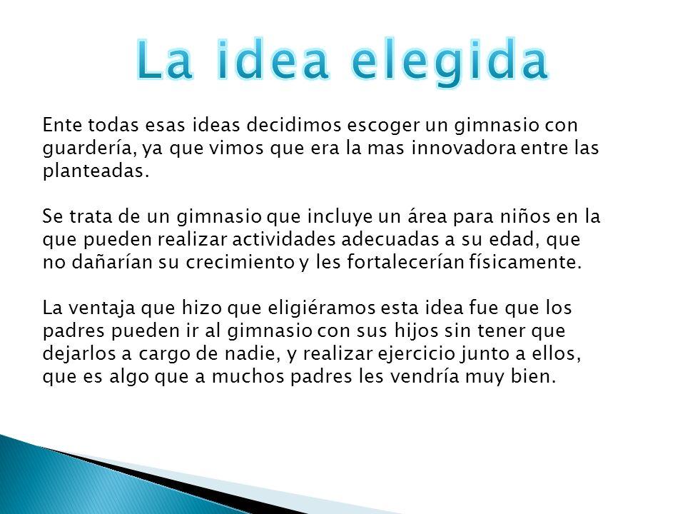La idea elegida Ente todas esas ideas decidimos escoger un gimnasio con guardería, ya que vimos que era la mas innovadora entre las planteadas.