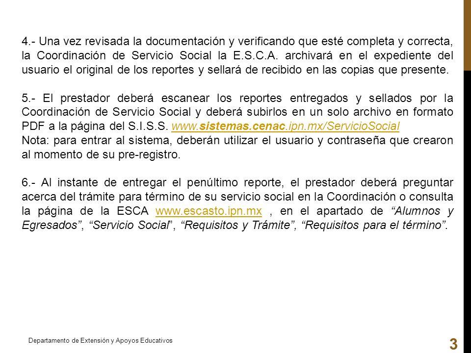 4.- Una vez revisada la documentación y verificando que esté completa y correcta, la Coordinación de Servicio Social la E.S.C.A. archivará en el expediente del usuario el original de los reportes y sellará de recibido en las copias que presente.