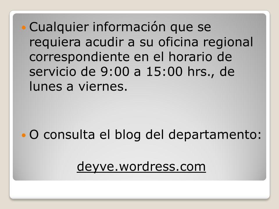 Cualquier información que se requiera acudir a su oficina regional correspondiente en el horario de servicio de 9:00 a 15:00 hrs., de lunes a viernes.
