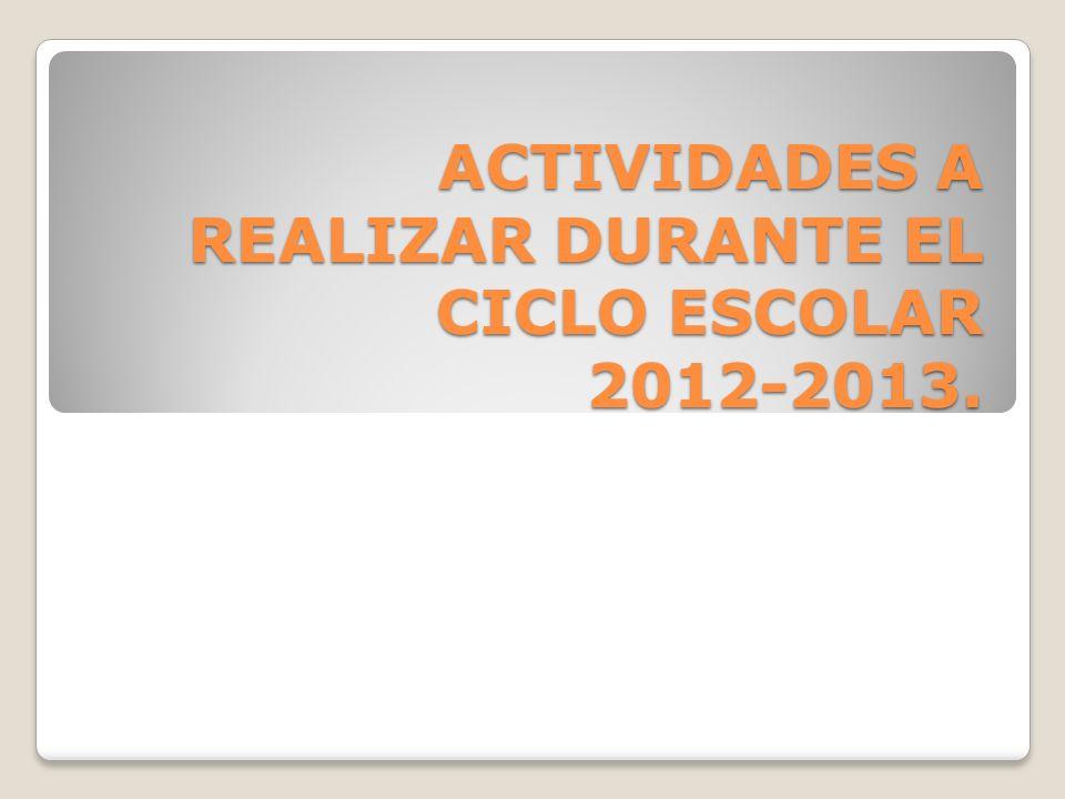 ACTIVIDADES A REALIZAR DURANTE EL CICLO ESCOLAR 2012-2013.