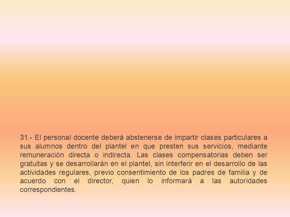 31.- El personal docente deberá abstenerse de impartir clases particulares a sus alumnos dentro del plantel en que presten sus servicios, mediante remuneración directa o indirecta.