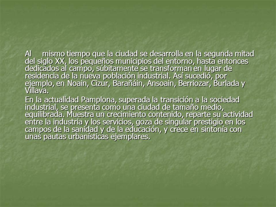 Al mismo tiempo que la ciudad se desarrolla en la segunda mitad del siglo XX, los pequeños municipios del entorno, hasta entonces dedicados al campo, súbitamente se transforman en lugar de residencia de la nueva población industrial. Así sucedió, por ejemplo, en Noain, Cizur, Barañáin, Ansoain, Berriozar, Burlada y Villava.