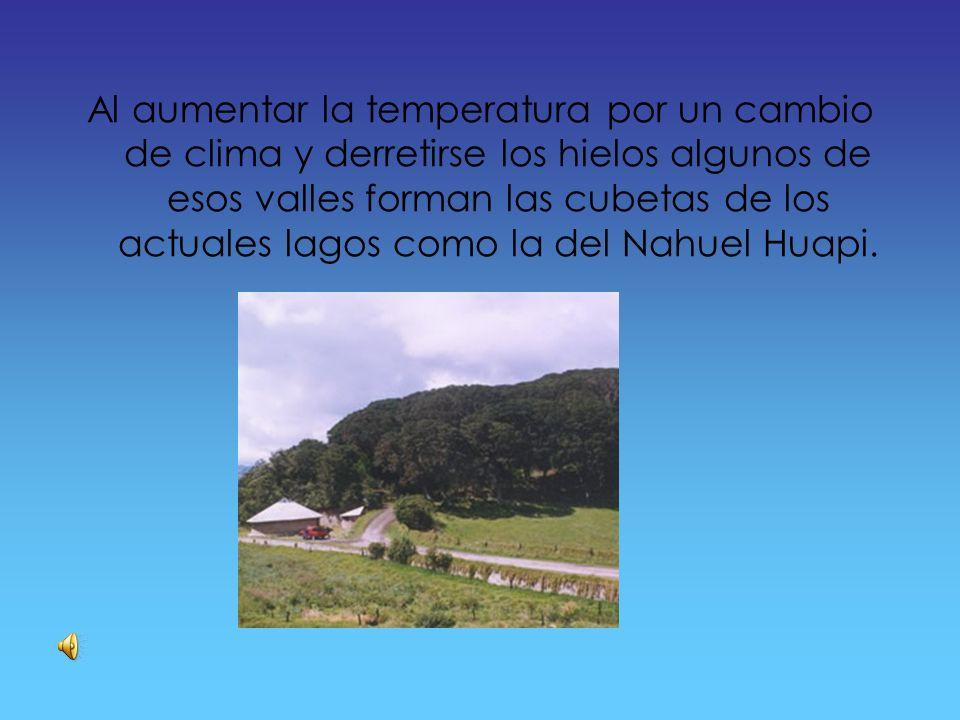 Al aumentar la temperatura por un cambio de clima y derretirse los hielos algunos de esos valles forman las cubetas de los actuales lagos como la del Nahuel Huapi.