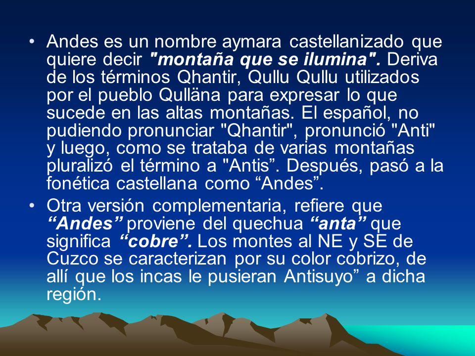 Andes es un nombre aymara castellanizado que quiere decir montaña que se ilumina . Deriva de los términos Qhantir, Qullu Qullu utilizados por el pueblo Qulläna para expresar lo que sucede en las altas montañas. El español, no pudiendo pronunciar Qhantir , pronunció Anti y luego, como se trataba de varias montañas pluralizó el término a Antis . Después, pasó a la fonética castellana como Andes .