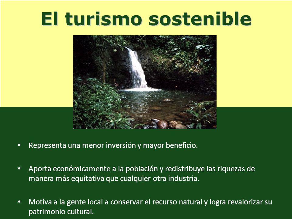 El turismo sostenible Representa una menor inversión y mayor beneficio.