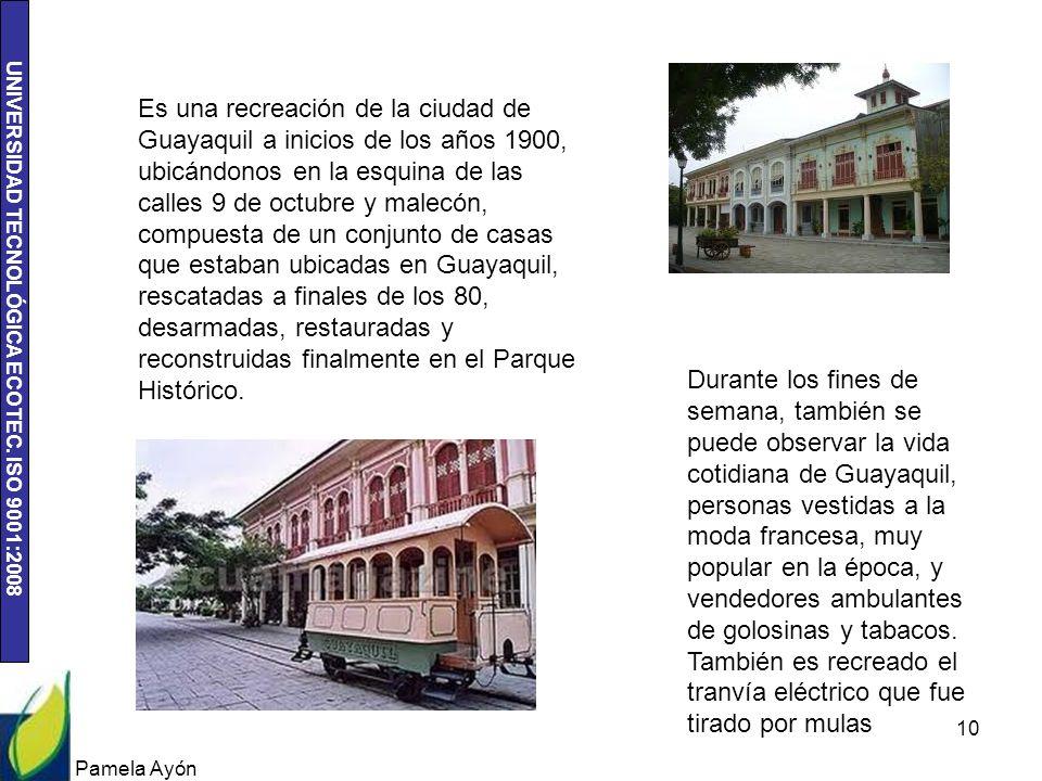 Es una recreación de la ciudad de Guayaquil a inicios de los años 1900, ubicándonos en la esquina de las calles 9 de octubre y malecón, compuesta de un conjunto de casas que estaban ubicadas en Guayaquil, rescatadas a finales de los 80, desarmadas, restauradas y reconstruidas finalmente en el Parque Histórico.