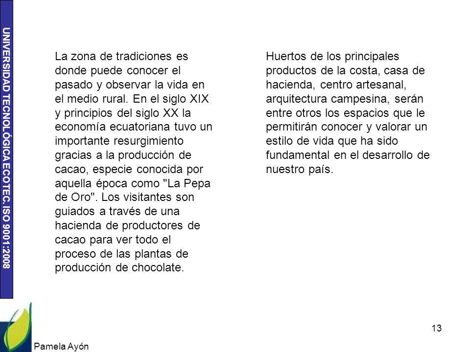 La zona de tradiciones es donde puede conocer el pasado y observar la vida en el medio rural. En el siglo XIX y principios del siglo XX la economía ecuatoriana tuvo un importante resurgimiento gracias a la producción de cacao, especie conocida por aquella época como La Pepa de Oro . Los visitantes son guiados a través de una hacienda de productores de cacao para ver todo el proceso de las plantas de producción de chocolate.